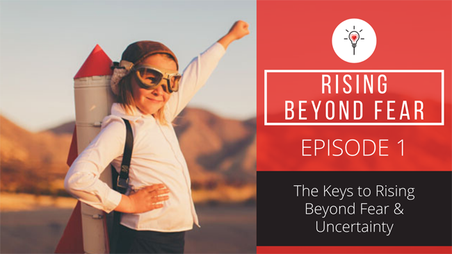 Episode 1: How to Rise Beyond Fear & Uncertainty
